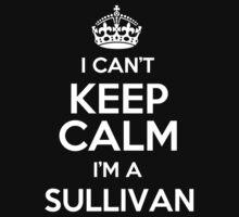 I can't keep calm I'm a Sullivan by keepingcalm