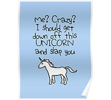 Me? Crazy? I Should Get Down Off This Unicorn And Slap You Poster