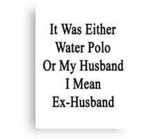 It Was Either Water Polo Or My Husband I Mean Ex-Husband  Canvas Print