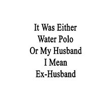 It Was Either Water Polo Or My Husband I Mean Ex-Husband  by supernova23