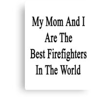 My Mom And I Are The Best Firefighters In The World  Canvas Print