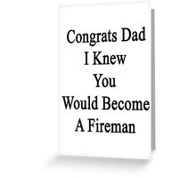 Congrats Dad I Knew You Would Become A Fireman  Greeting Card