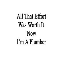 All That Effort Was Worth It Now I'm A Plumber  by supernova23