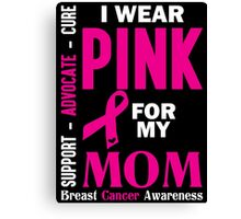 I Wear Pink For My Mom (Breast Cancer Awareness) Canvas Print