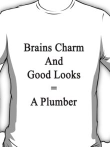 Brains Charm And Good Looks = A Plumber  T-Shirt