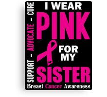 I Wear Pink For My Sister (Breast Cancer Awareness) Canvas Print