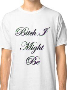Bitch, I Might Be Classic T-Shirt