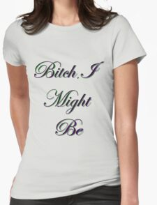 Bitch, I Might Be Womens Fitted T-Shirt