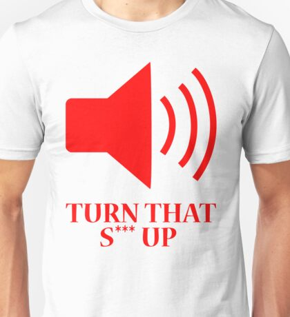 Turn That S*** Up Unisex T-Shirt