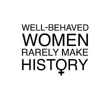 Well-Behaved Women Rarely Make History by feministshirts