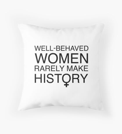 Well-Behaved Women Rarely Make History Throw Pillow