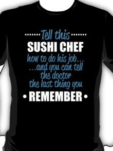 Tell This Sushi Chef How To Do His Job And You Can Tell The Doctor The Last Thing You Remember T-Shirt