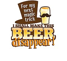 For my next MAGIC TRICK - I shall make this BEER Disappear! Photographic Print