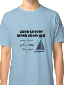 Good Sailors Never Grow Old, they just get a little Dinghy! Classic T-Shirt