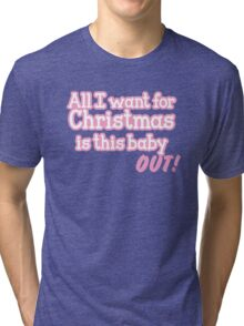 All I want for Christmas is this baby OUT! Tri-blend T-Shirt