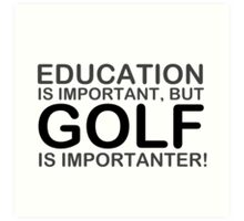 Golf - Education Is Important But Golf Is Importanter! T Shirts, Stickers and Other Gifts Art Print