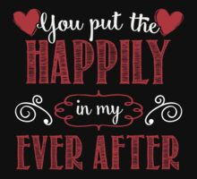 You Put The Happily In My Ever After T-shirt by musthavetshirts