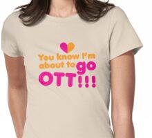 You know I'm about to go OTT! Over the Top Womens Fitted T-Shirt