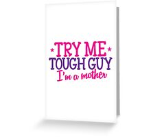 TRY ME TOUGH GUY I'm a MOTHER! Greeting Card