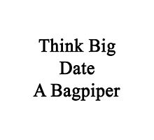 Think Big Date A Bagpiper  by supernova23