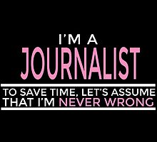 I'M A JOURNALIST TO SAVE TIME, LET'S ASSUME THAT I'M NEVER WRONG by inkedcreatively