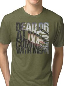 Dead or Alive, You're Coming With Me Tri-blend T-Shirt