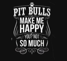 Pit Bulls Make me Happy you Not So Much by cbarts
