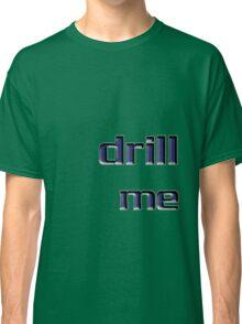 drill me Classic T-Shirt