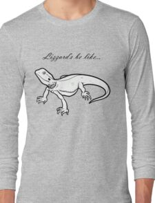 Lizzard's be like... Long Sleeve T-Shirt