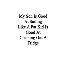 My Son Is Good At Sailing Like A Fat Kid Is Good At Cleaning Out A Fridge  by supernova23
