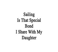 Sailing Is That Special Bond I Share With My Daughter  by supernova23