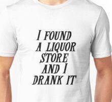 I found a liquor store and I drank it Unisex T-Shirt