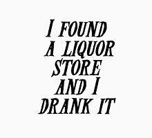 I found a liquor store and I drank it Unisex T-Shirt