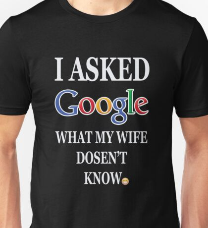 I ASKED GOOGLE WHAT MY WIFE DOSENT KNOW Unisex T-Shirt