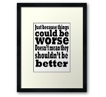just because things could be worse doesn't mean they shouldn't be better Framed Print