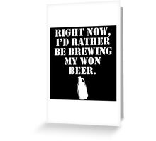 Right Now, I'D Rather Be Brewing My Won Beer Greeting Card
