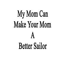 My Mom Can Make Your Mom A Better Sailor  Photographic Print