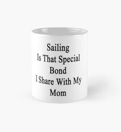 Sailing Is That Special Bond I Share With My Mom  Mug