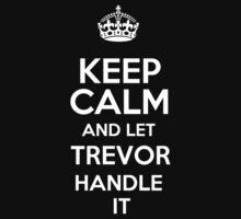 Keep calm and let Trevor handle it! by RonaldSmith