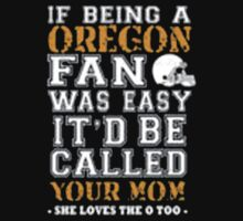 If Being A Oregon Fan Was Easy It'd Be Called Your Mom She Loves The A Too - T-shirts & Hoodies by elegantarts