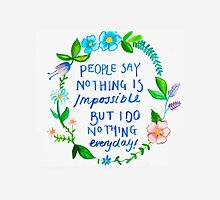 People Say Nothing is Impossible Quote by katiepaints