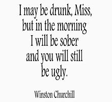 CHURCHILL, I may be drunk, Miss... Sober, Drunk, Drinking, Sober. Sir Winston Churchill T-Shirt