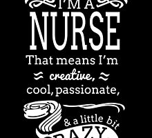 I'M A NURSE THAT MEANS I'M CREATIVE COOL, PASSIONATE & A LITTLE BIT CRAZY by BADASSTEES