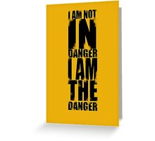 I AM NOT IN DANGER, I AM THE DANGER! Greeting Card