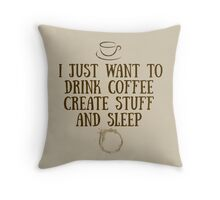 I just want to drink coffee, create stuff, and sleep. Throw Pillow