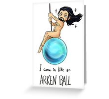 I came in Like an Arkenball Greeting Card