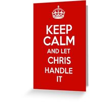 Keep calm and let Chris handle it! Greeting Card