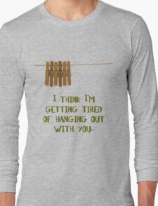 I'm getting tired of hanging out with you... (dark) Long Sleeve T-Shirt