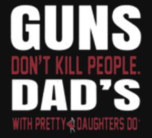 Guns Don't Kill People Dad's With Pretty Daughter Do - T-shirts & Hoodies by elegantarts