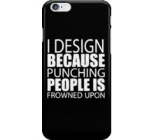 I Design Because Punching People Is Frowned Upon - T-shirts & Hoodies  iPhone Case/Skin